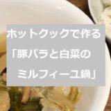 ホットクックで作る「豚バラと白菜のミルフィーユ鍋」のレシピ!
