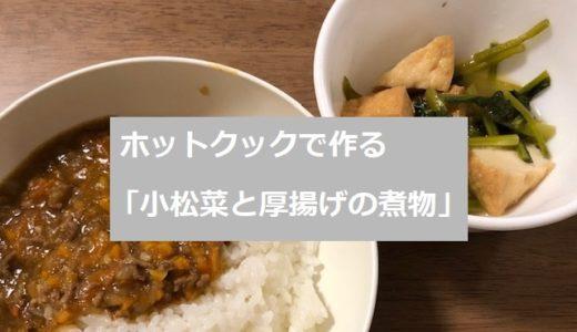 ホットクックで作る「小松菜と厚揚げの煮物」のレシピ!【材料3つだけ】